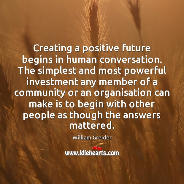 Creating a positive future begins in human conversation. The simplest and most William Greider Picture Quote