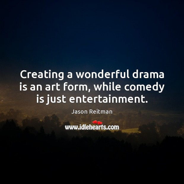 Creating a wonderful drama is an art form, while comedy is just entertainment. Jason Reitman Picture Quote