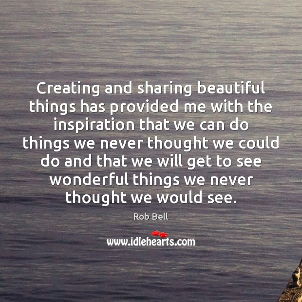 Creating and sharing beautiful things has provided me with the inspiration that Rob Bell Picture Quote
