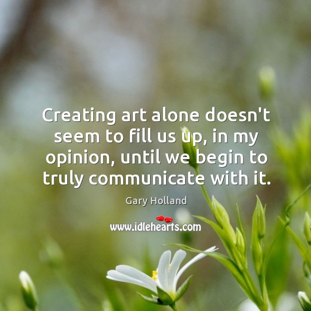 Creating art alone doesn't seem to fill us up, in my opinion, Image