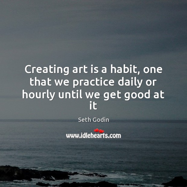 Creating art is a habit, one that we practice daily or hourly until we get good at it Image