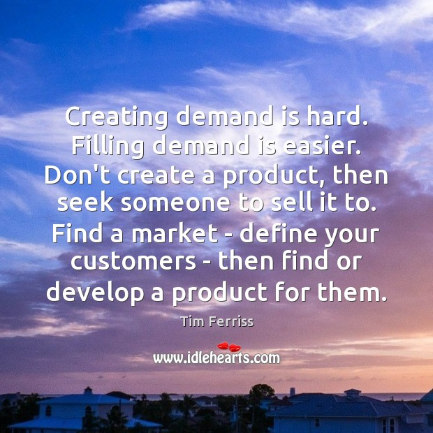 Image, Creating demand is hard. Filling demand is easier. Don't create a product,