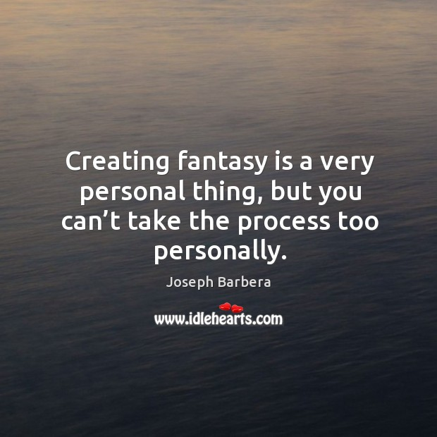 Creating fantasy is a very personal thing, but you can't take the process too personally. Image
