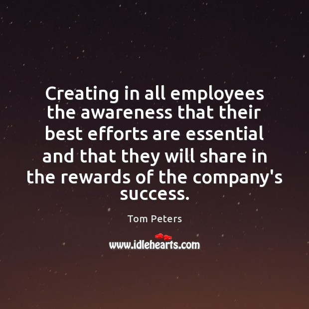 Creating in all employees the awareness that their best efforts are essential Tom Peters Picture Quote