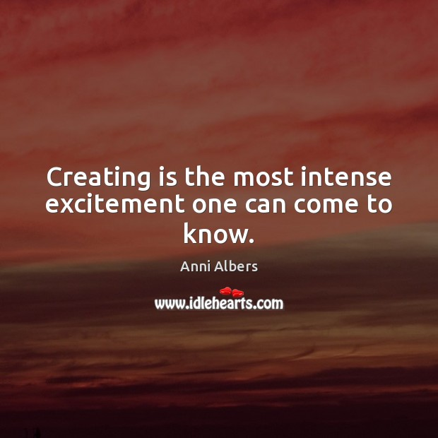 Image, Creating is the most intense excitement one can come to know.