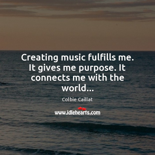 Creating music fulfills me. It gives me purpose. It connects me with the world… Colbie Caillat Picture Quote