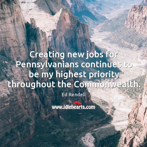 Creating new jobs for pennsylvanians continues to be my highest priority throughout the commonwealth. Ed Rendell Picture Quote