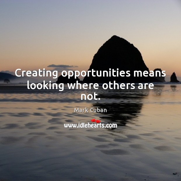 Creating opportunities means looking where others are not. Mark Cuban Picture Quote