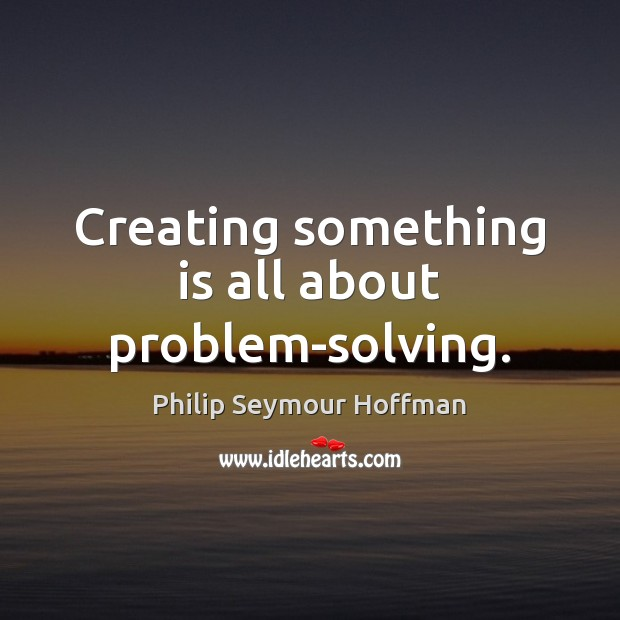 Creating something is all about problem-solving. Philip Seymour Hoffman Picture Quote
