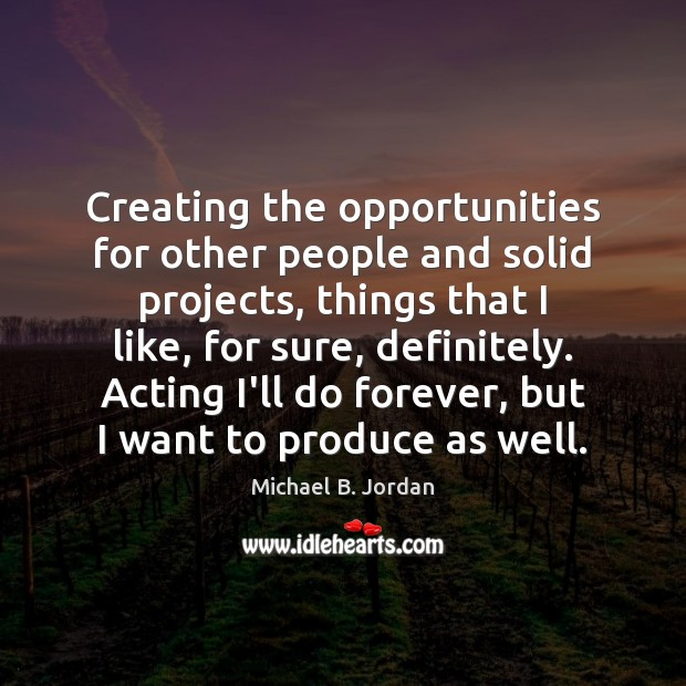 Creating the opportunities for other people and solid projects, things that I Image