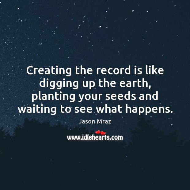 Creating the record is like digging up the earth, planting your seeds Image