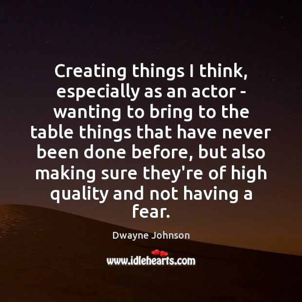 Creating things I think, especially as an actor – wanting to bring Dwayne Johnson Picture Quote