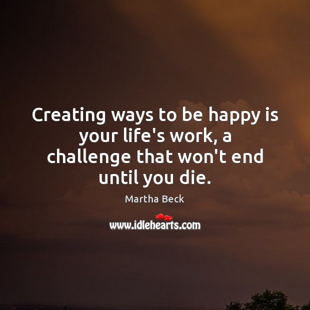 Image, Creating ways to be happy is your life's work, a challenge that won't end until you die.