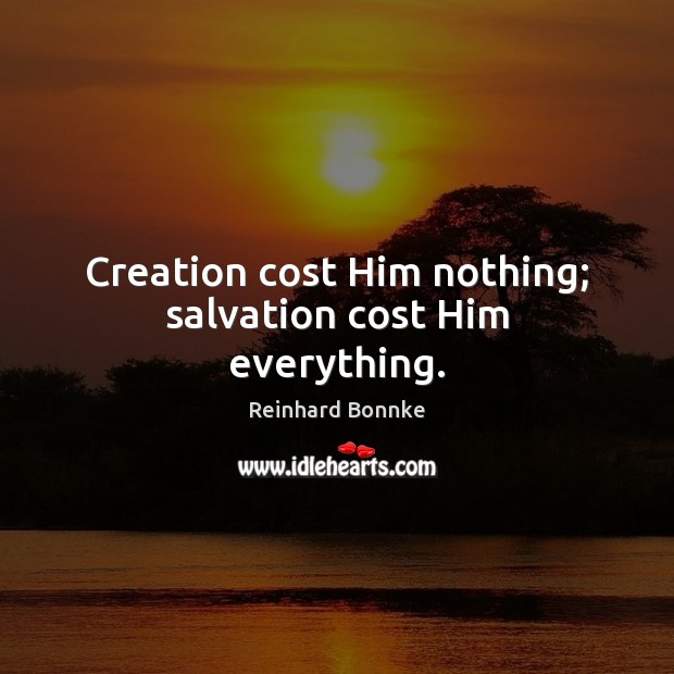 Creation cost Him nothing; salvation cost Him everything. Image