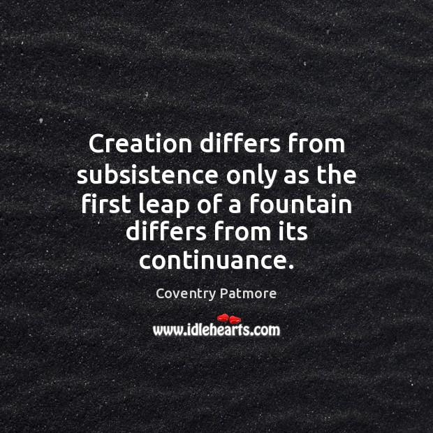 Creation differs from subsistence only as the first leap of a fountain Image