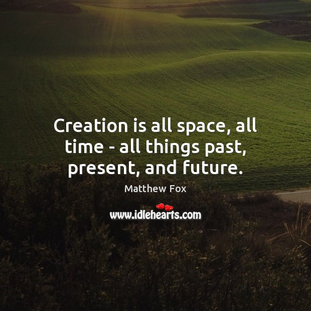 Creation is all space, all time – all things past, present, and future. Matthew Fox Picture Quote