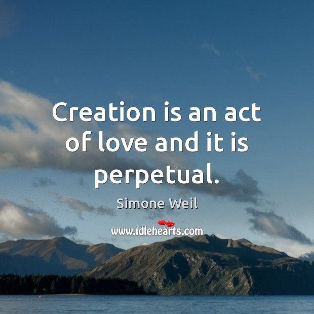 Creation is an act of love and it is perpetual. Simone Weil Picture Quote