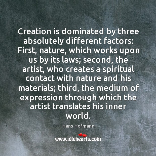 Creation is dominated by three absolutely different factors: first Hans Hofmann Picture Quote