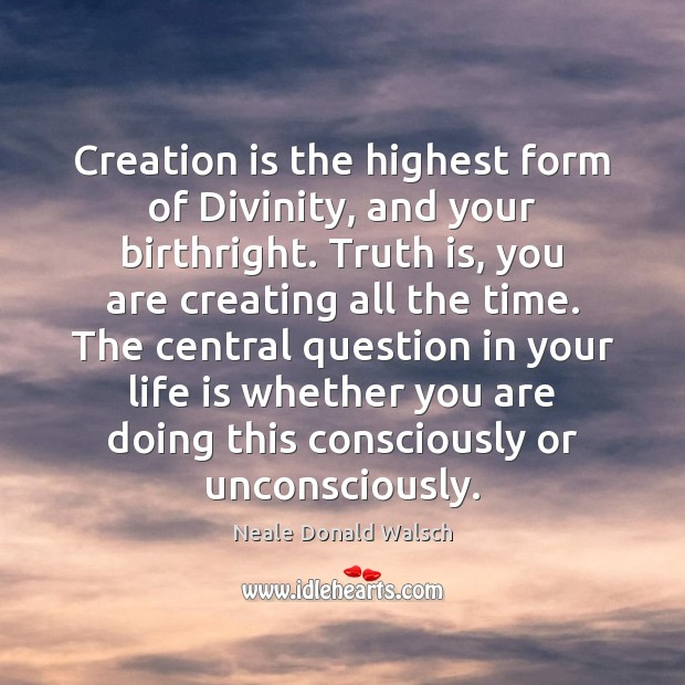 Creation is the highest form of Divinity, and your birthright. Truth is, Image