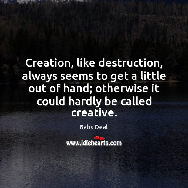 Image, Creation, like destruction, always seems to get a little out of hand;