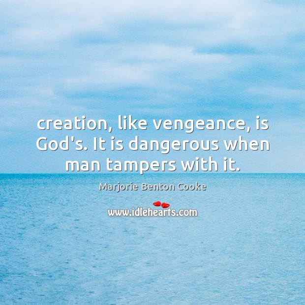 Creation, like vengeance, is God's. It is dangerous when man tampers with it. Image