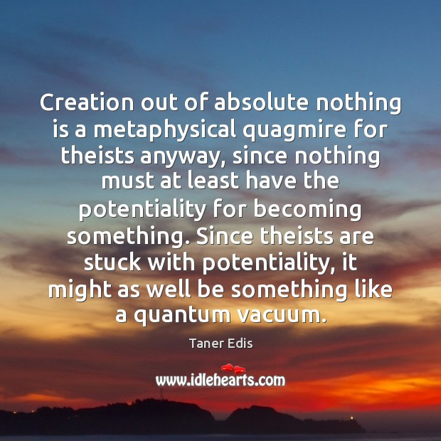 Image, Creation out of absolute nothing is a metaphysical quagmire for theists anyway,