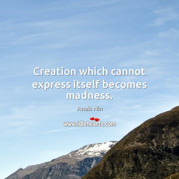 Creation which cannot express itself becomes madness. Image