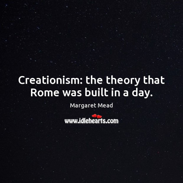 Creationism: the theory that Rome was built in a day. Margaret Mead Picture Quote