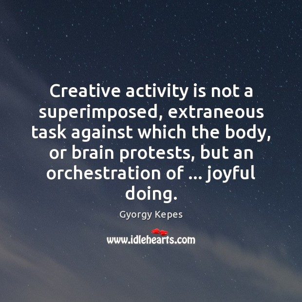 Creative activity is not a superimposed, extraneous task against which the body, Image