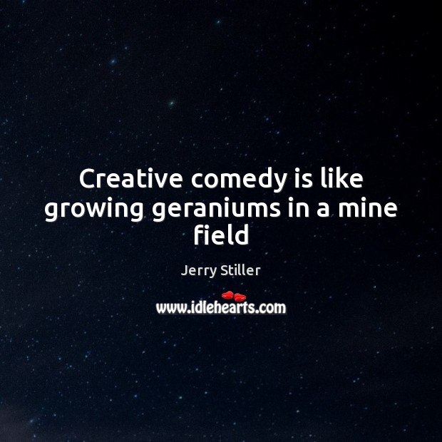 Creative comedy is like growing geraniums in a mine field Jerry Stiller Picture Quote