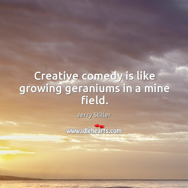 Creative comedy is like growing geraniums in a mine field. Jerry Stiller Picture Quote
