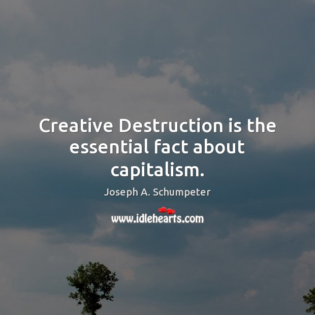 Image, Creative Destruction is the essential fact about capitalism.