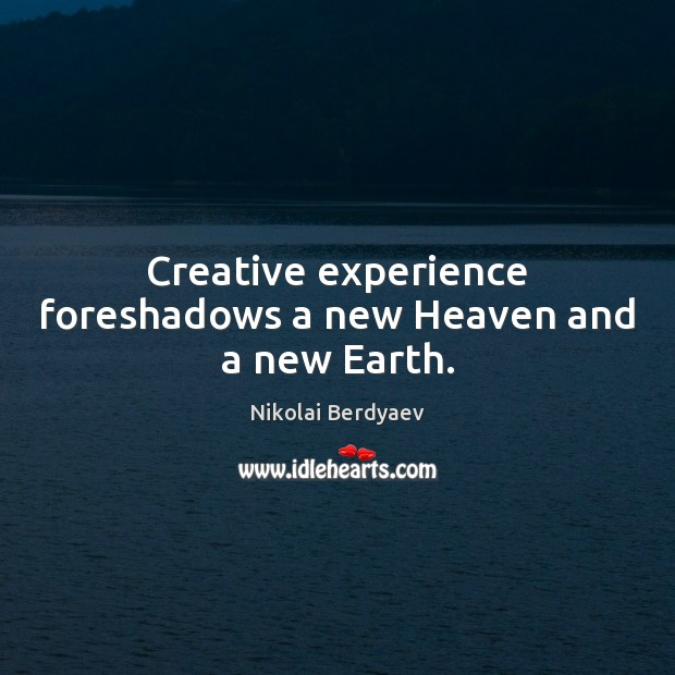 Creative experience foreshadows a new Heaven and a new Earth. Image