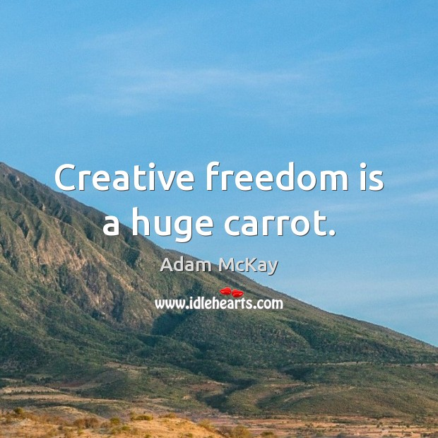 Creative freedom is a huge carrot. Freedom Quotes Image