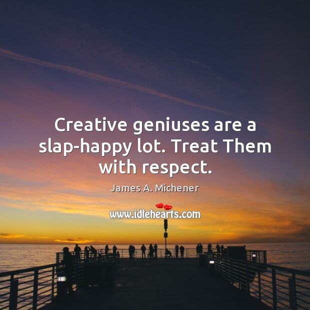 Image, Creative geniuses are a slap-happy lot. Treat Them with respect.