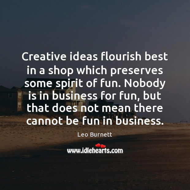 Creative ideas flourish best in a shop which preserves some spirit of Leo Burnett Picture Quote