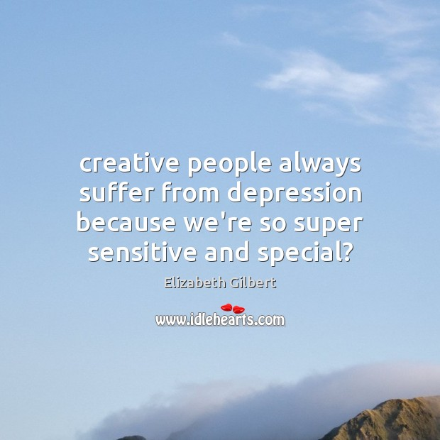 Image, Creative people always suffer from depression because we're so super sensitive and
