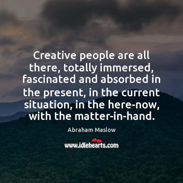 Image, Creative people are all there, totally immersed, fascinated and absorbed in the