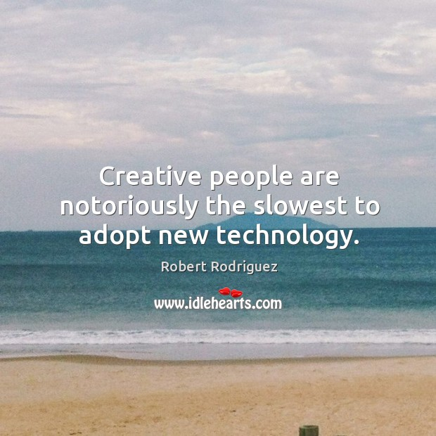 Creative people are notoriously the slowest to adopt new technology. Robert Rodriguez Picture Quote