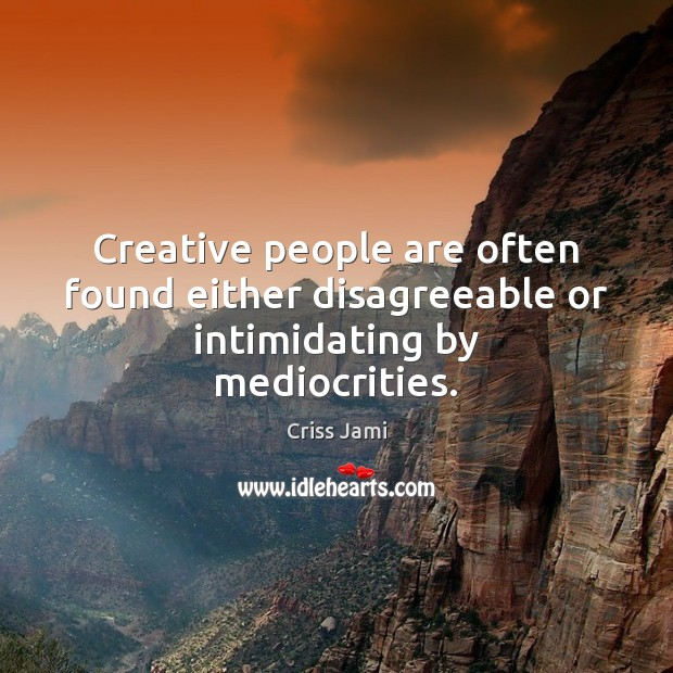 Creative people are often found either disagreeable or intimidating by mediocrities. Image