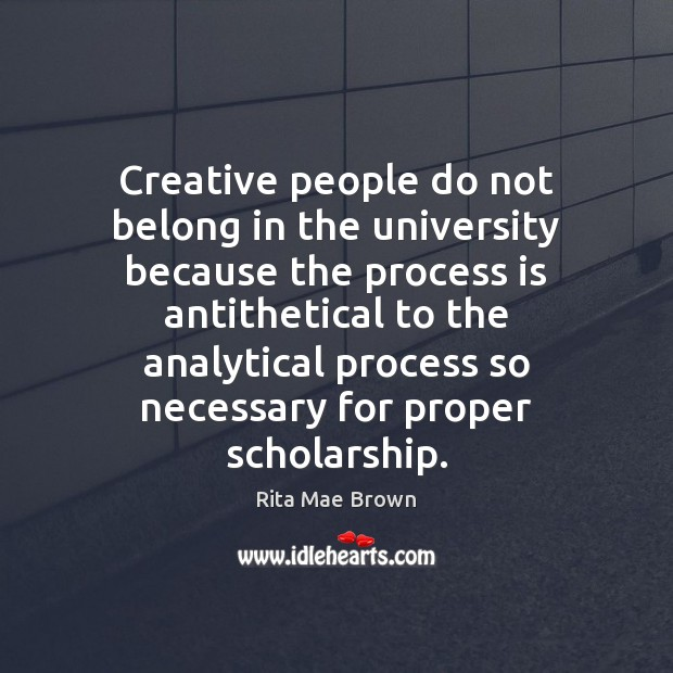 Creative people do not belong in the university because the process is Rita Mae Brown Picture Quote