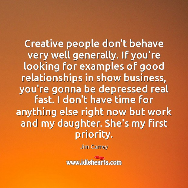 Creative people don't behave very well generally. If you're looking for examples Jim Carrey Picture Quote