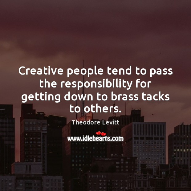 Creative people tend to pass the responsibility for getting down to brass tacks to others. Image