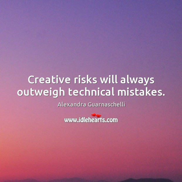 Creative risks will always outweigh technical mistakes. Image