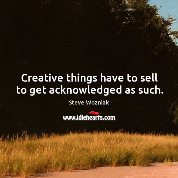 Creative things have to sell to get acknowledged as such. Image