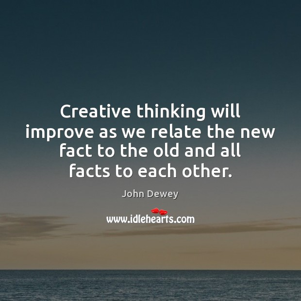 Creative thinking will improve as we relate the new fact to the John Dewey Picture Quote