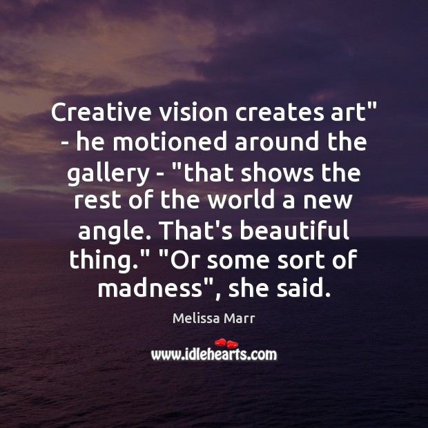 """Creative vision creates art"""" – he motioned around the gallery – """"that Image"""