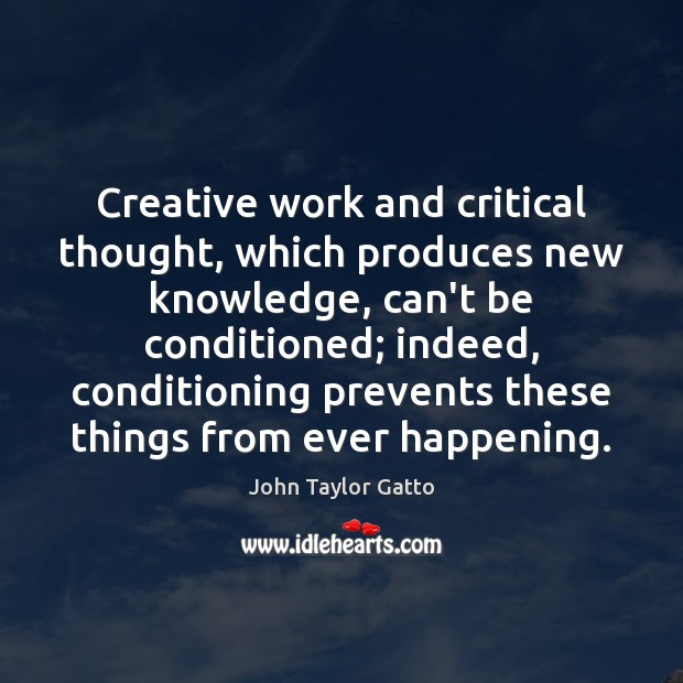 Creative work and critical thought, which produces new knowledge, can't be conditioned; John Taylor Gatto Picture Quote