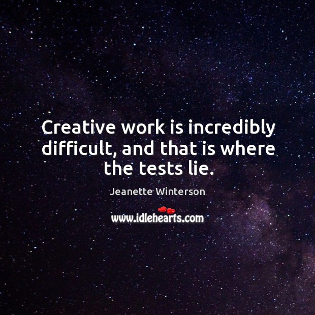 Creative work is incredibly difficult, and that is where the tests lie. Image