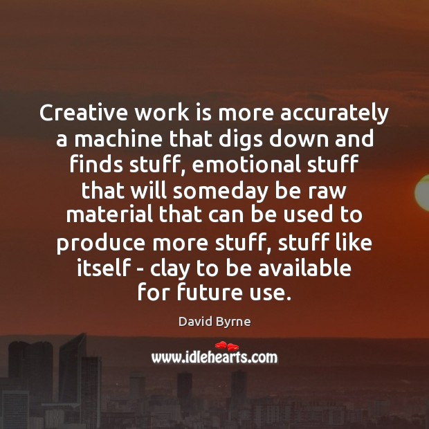 Creative work is more accurately a machine that digs down and finds David Byrne Picture Quote